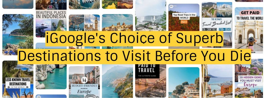 iGoogle's Choice of Superb Destinations to Visit Before You Die